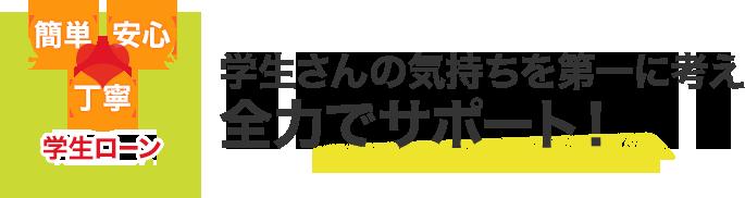 簡単・安心・丁寧 学生ローン 学生さんの気持ちを第一に考え全力でサポート!